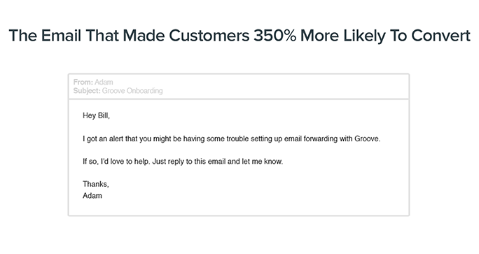 The Email That Made Customers 350% More Likely To Convert: Hey Bill, I got an alert that you might be having some trouble setting up email forwarding with Groove. If so, I'd love to help. Just reply to this email and let me know. Thanks, Adam