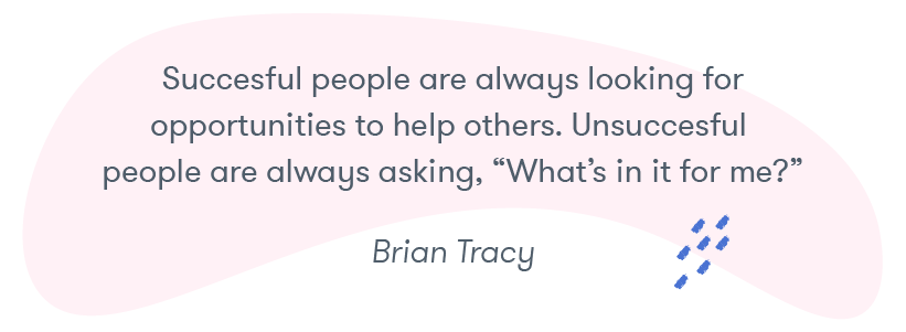 """Successful people are always looking for opportunities to help others. Unsuccessful people are always asking, 'What's in it for me?'"" -- Brian Tracy"