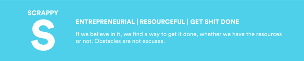 Scrappy: Entrepreneurial   Resourceful   Get Shit Done. If we believe in it, we find a way to get it done, whether we have the resources or not. Obstacles are not excuses.