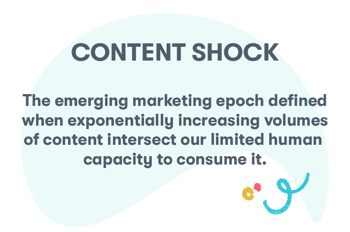 Content shock: the emerging marketing epoch defined when exponentially increasing volumes of content intersect our limited human capacity to consume it