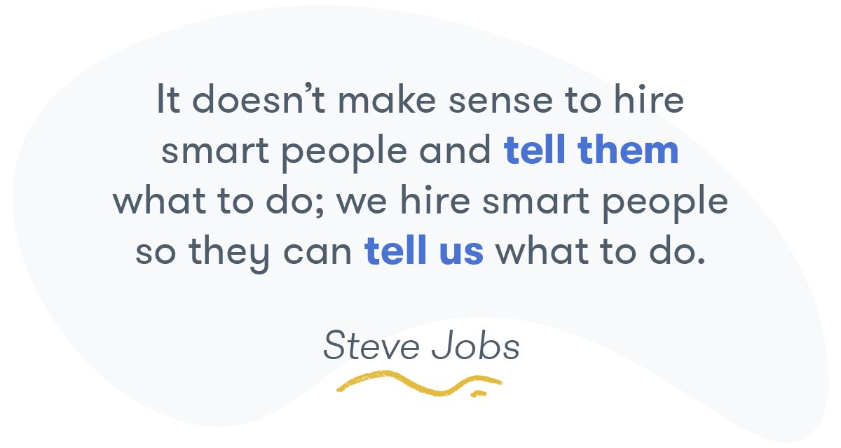 """It doesn't make sense to hire smart people and tell them what to do; we hire smart people so they can tell us what to do."" -- Steve Jobs"