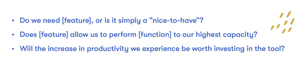 """Do we need [feature], or is it simply a """"nice-to-have""""? Does [feature] allow us to perform [function] to our highest capacity? Will the increase in productivity we experience be worth investing in the tool?"""