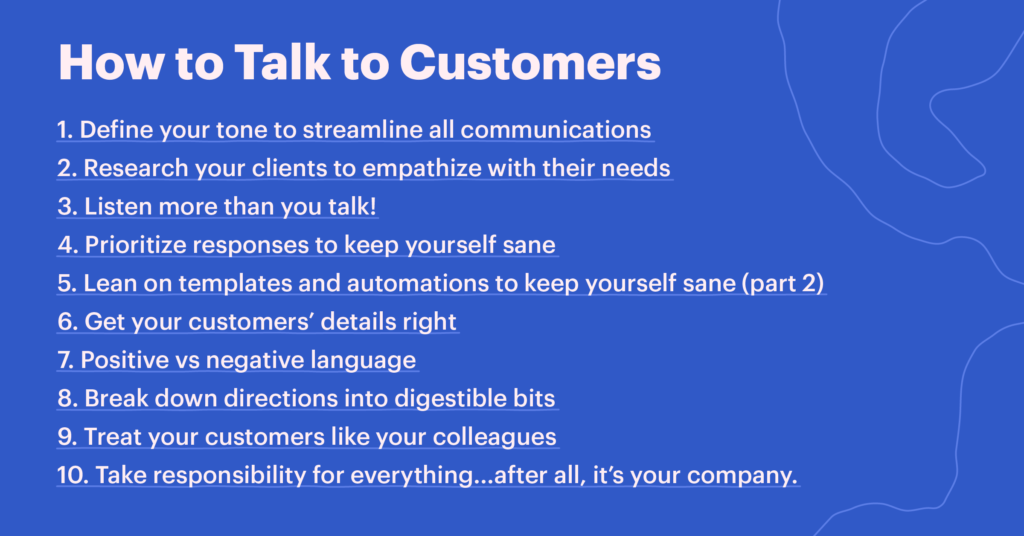 Tips for how to talk to customers: 1. Define your tone to streamline all communications 2. Research your clients to empathize with their needs 3. Listen more than you talk! 4. Prioritize responses to keep yourself sane 5. Lean on templates and automations to keep yourself sane (part 2) 6. Get your customers' details right 7. Positive vs negative language 8. Break down directions into digestible bits 9. Treat your customers like your colleagues 10. Take responsibility for everything